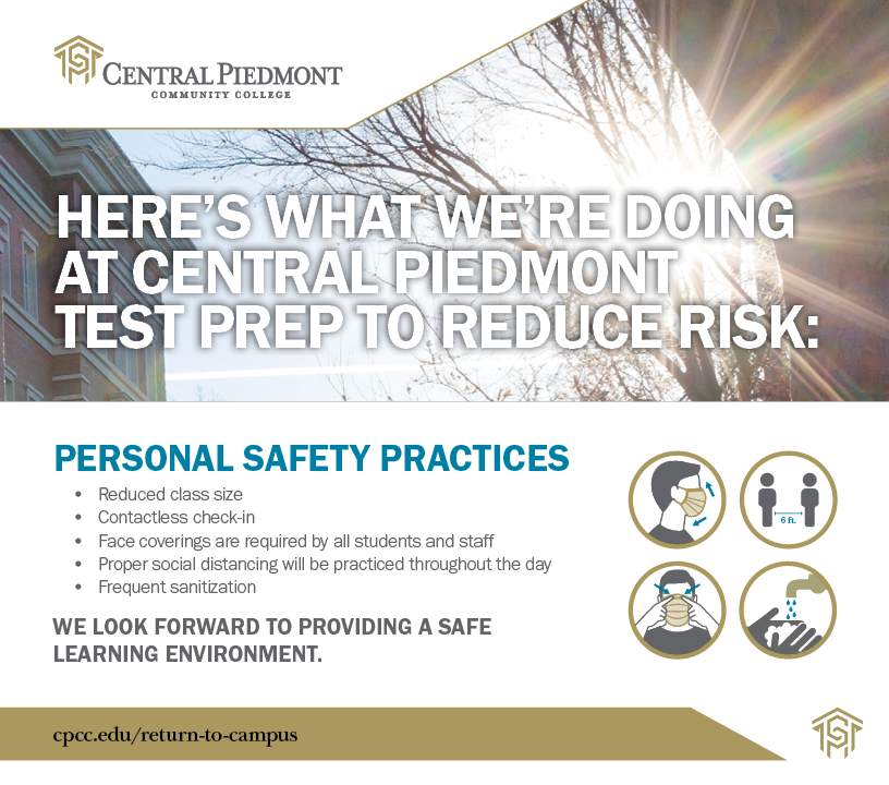 Here's what we're doing at Central Piedmont Test Prep to Reduce Risk Personal Safety Practices Reduced Class size, contactless check-in, Face coverings required for all students and staff Proper social distancing will be practiced throughout the day Frequent santization We look forward to providing a safe learning environment. cpcc.edu/return-to-campus